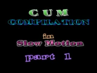 Cum Shot - Cum Compilation in Slow Motion-part 1