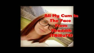 - All My Cum In The Face From Ylraddih (TRiBuTE) (...